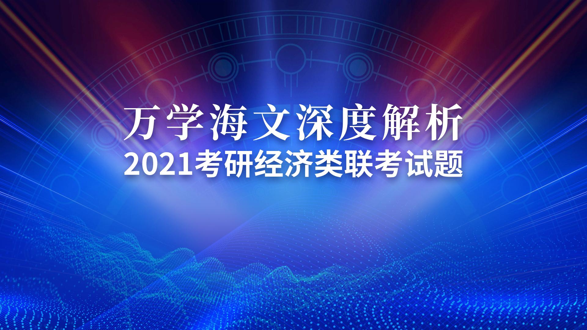 万学海文老师徐婕王兴旺做客万学教育深度解析2021考研396经济类联考试题